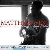 Wouldn't Change A Thing - Single by Matthew West