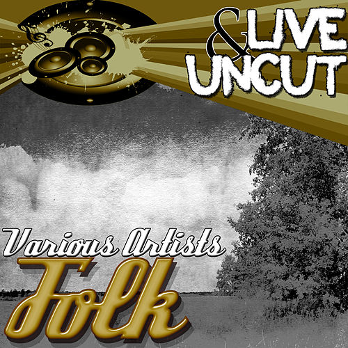 Play & Download Live And Uncut - Folk by Various Artists | Napster