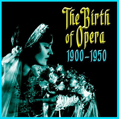 Play & Download The Birth Of Opera 1910-1950 by Various Artists | Napster