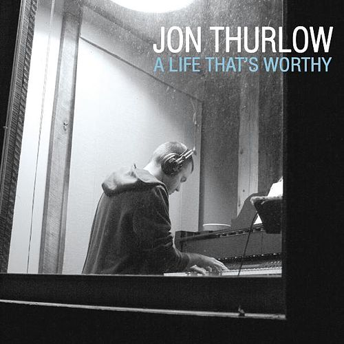 Play & Download A Life That's Worthy by Jon Thurlow | Napster