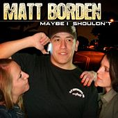 Play & Download Maybe I Shouldn't - Single by Matt Borden | Napster
