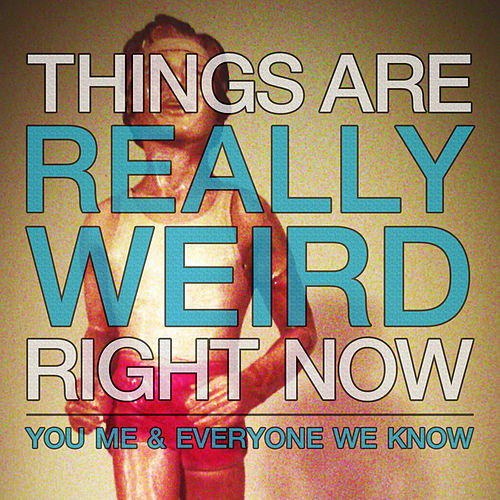 Things Are Really Weird Right Now by You, Me, and Everyone We Know