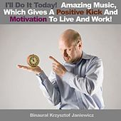Play & Download I'll Do It Today! - Amazing Music, Which Gives A Positive Kick And Motivation To Live And Work! - Single by Binaural Krzysztof Janiewicz | Napster