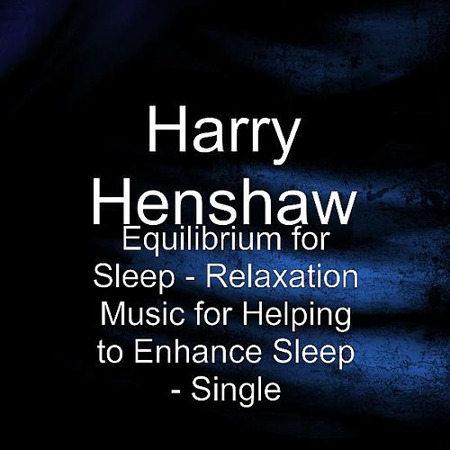 Equilibrium for Sleep - Relaxation Music for Helping to Enhance Sleep - Single by Harry Henshaw
