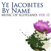 Ye Jacobites By Name: Music Of Scotland Volume 15 by Various Artists