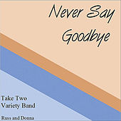 Play & Download Never Say Goodbye by Take Two Variety Band (Russ and Donna Miller) | Napster