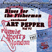 Blues for the Fisherman: Unreleased Art Pepper, Vol. VI, Pt 4 by Art Pepper