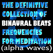 The Definitive Collection Of Binaural Beats Frequencies For Meditation (Alpha Waves) by Binaural Beats