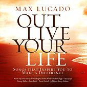 Max Lucado Out Live Your Life by Various Artists