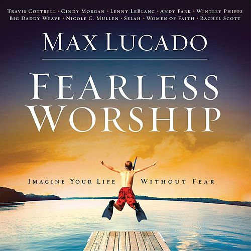 Max Lucado Fearless Worship by Various Artists