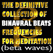 The Definitive Collection Of Binaural Beats Frequencies For Meditation (Beta Waves) by Binaural Beats