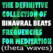 Play & Download The Definitive Collection Of Binaural Beats Frequencies For Meditation (Theta Waves) by Binaural Beats | Napster