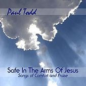 Safe In The Arms Of Jesus: Songs of Comfort and Praise by Paul Todd