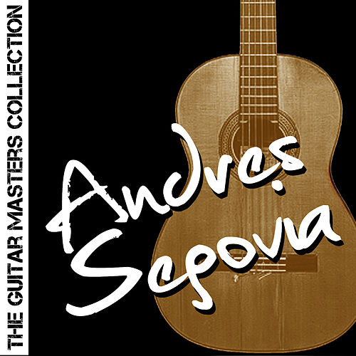 The Guitar Masters Collection: Andres Segovia by Andres Segovia