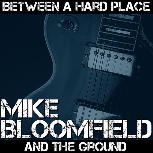 Between A Hard Place And The Ground by Mike Bloomfield