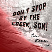 Don't Stop By the Creek, Son by Ben Wasson