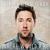 Play & Download Where Would I Be by Patrick Ryan Clark | Napster