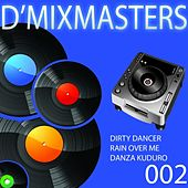 D'Mixmasters 002 (Dirty Dancer, Rain Over Me, Danza Kuduro) by Various Artists