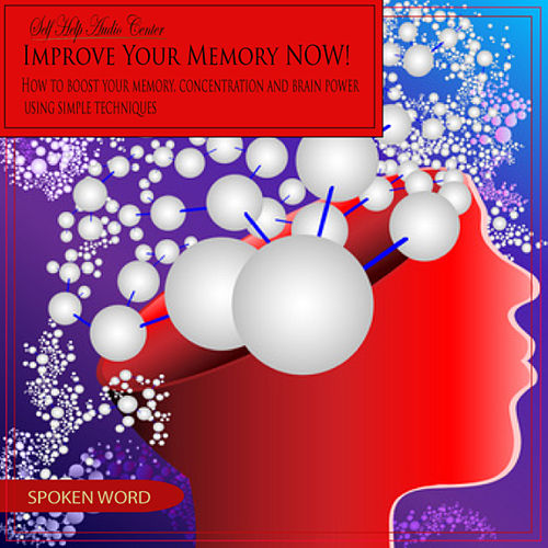 Improve Your Memory Now: Simple Techniques by Self Help Audio Center