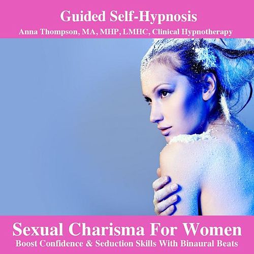 Sexual Charisma For Women Hypnosis Boost Confidence & Seduction Skills With Binaural Beats by Anna Thompson