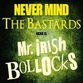 Never Mind The Bastards - Here Is Mr. Irish Bollocks by Mr. Irish Bastard