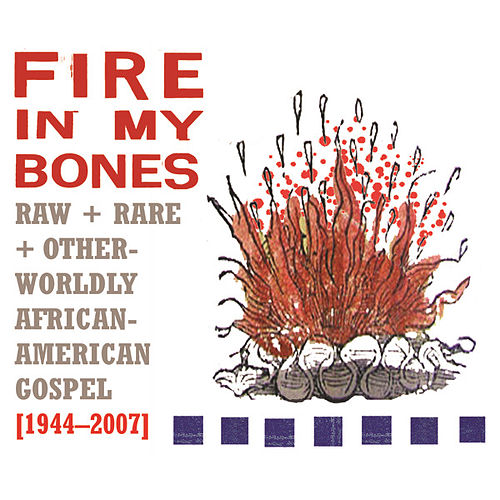 Fire In My Bones : Raw + Rare + Otherworldly African-American Gospel, 1944-2007 by Various Artists