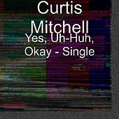 Yes, Uh-Huh, Okay - Single by Curtis Mitchell