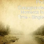 Play & Download Moments In Time - Single by Phil Casagrande | Napster