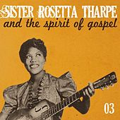Sister Rosetta Tharpe and the Spirit of Gospel, Vol. 3 by Sister Rosetta Tharpe