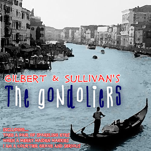 Gilbert & Sullivans 'the Gondoliers' by Gilbert and Sullivan