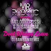 Dont Wanna Leave (DJ Bam Bam Radio Remix) (feat. Melody Cross & DJ Bam Bam) - Single by Mr. Robotic