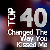 Changed The Way You Kiss Me by Top 40