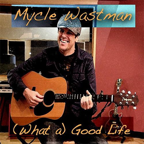 (What A) Good Life - Single by Mycle Wastman