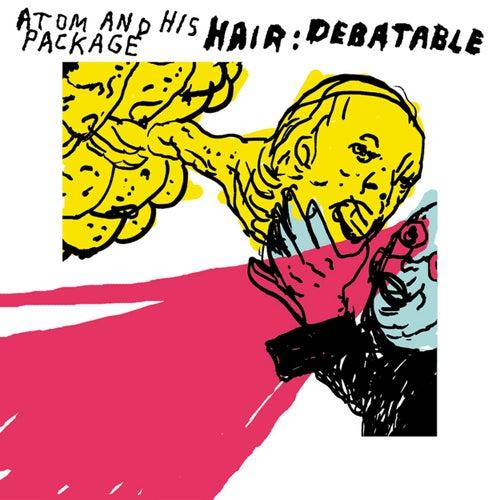 Hair: Debatable [Bonus DVD] by Atom and His Package
