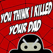 You Think I Killed Your Dad by TryHardNinja