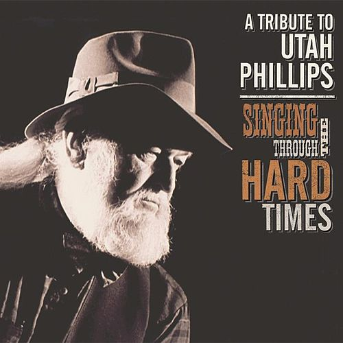 Play & Download Singing Through the Hard Times: A Tribute to Utah Phillips by Various Artists | Napster