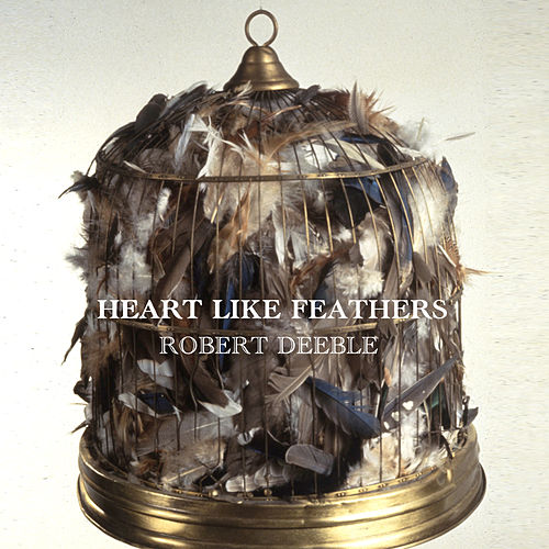 Heart Like Feathers (Single) by Robert Deeble
