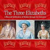 The Three Elizabeths: A Musical Celebration of Britain Through the Centuries by Various Artists