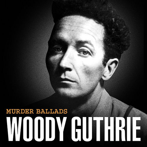 Play & Download Murder Ballads by Woody Guthrie | Napster