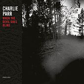 Play & Download When The Devil Goes Blind by Charlie Parr | Napster