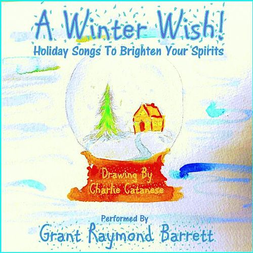 A Winter Wish! - Holiday Songs To Brighten Your Spirits by Grant Raymond Barrett
