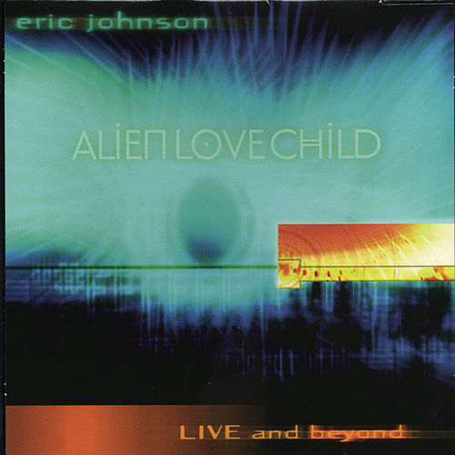 Alien Love Child - Live and Beyond by Eric Johnson