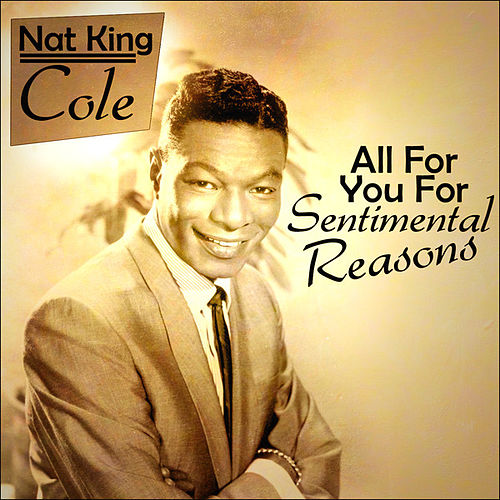 Nat King Cole - All For You For Sentimental Reasons by Nat King Cole
