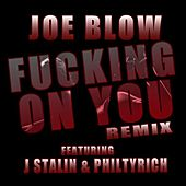 Fucking On You (feat. J Stalin & Philthyrich) - Single by Joe Blow