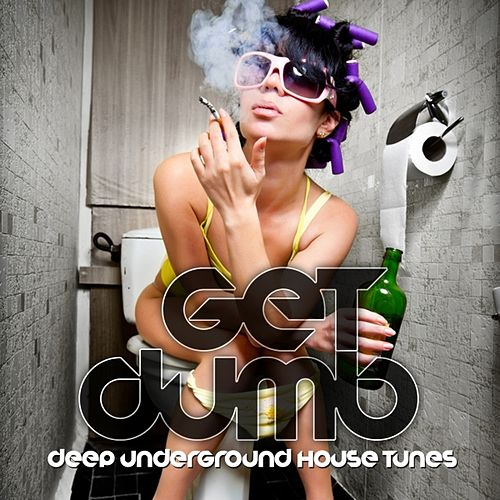 Play & Download Get Dumb! (Deep Underground House Tunes) by Various Artists | Napster