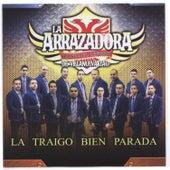 Play & Download La Traigo Bien Parada by La Arrazadora Banda El Refugio | Napster
