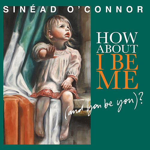 How About I Be Me (And You Be You)? by Sinead O'Connor