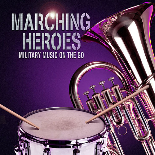 Play & Download Marching Heroes - Military Music On The Go by Various Artists | Napster