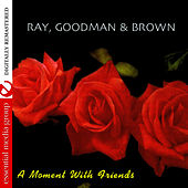 A Moment With Friends (Remastered) by Ray, Goodman & Brown