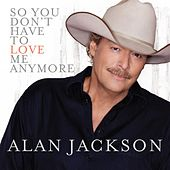 Play & Download So You Don't Have To Love Me Anymore by Alan Jackson | Napster